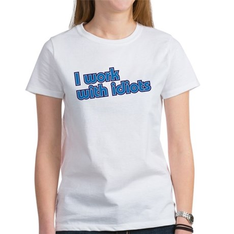 I work with idiots Women's T-Shirt