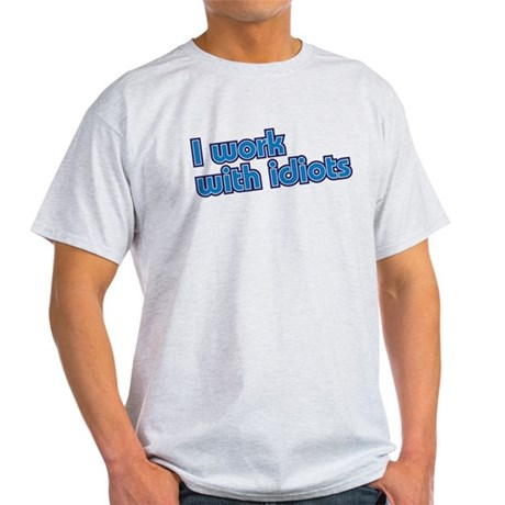 I work with idiots Light T-Shirt