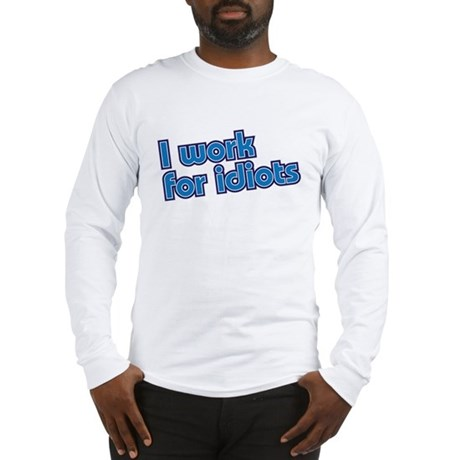 I work for idiots Long Sleeve T-Shirt