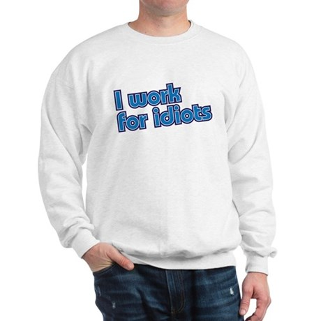 I work for idiots Sweatshirt