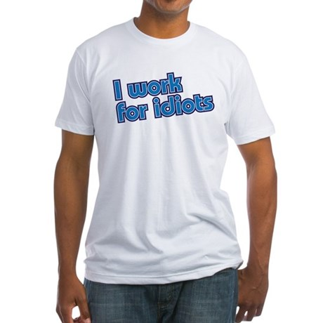 I work for idiots Fitted T-Shirt