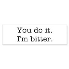You do it. I'm bitter. Bumper Sticker