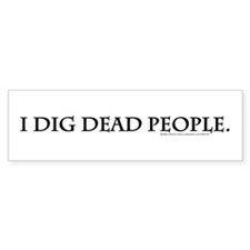 I Dig Dead People Bumper Sticker