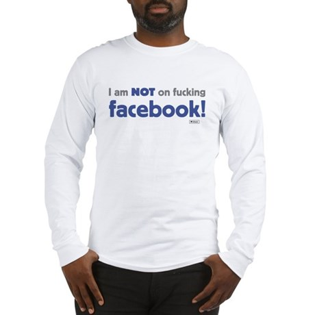 I am NOT of fucking facebook Long Sleeve T-Shirt