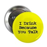 I Drink Because You Talk Button
