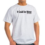 It could be Worse. Just Sayin T-Shirt