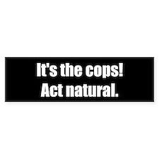 It's the Cops! Act Natural. (Bumper Sticker)