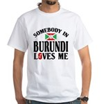 Somebody In Burundi Loves Me White T-Shirt