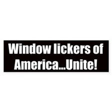 Window lickers of America, unite! (Bumper Sticker)