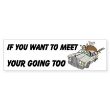 Want To Meet Your Going To Custom Bumper Sticker