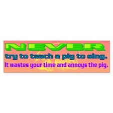 NEVER try to teach a pig to sing Bumper Sticker