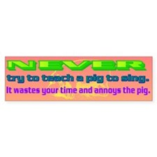 NEVER try to teach a pig to sing Car Sticker