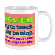 NEVER try to teach a pig to sing Mug