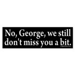 No, George, we don't miss you bumper sticker