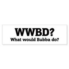 What would Bubba do? Bumper Bumper Sticker