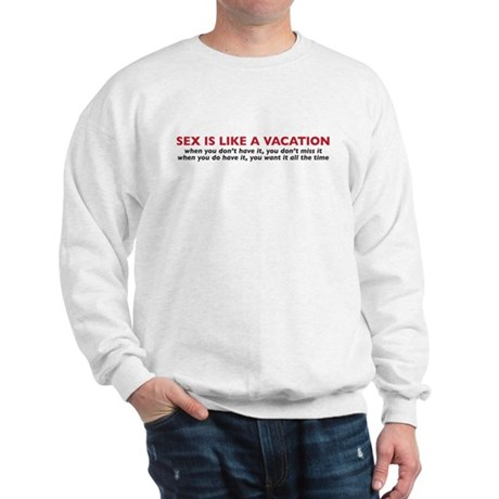 Sex is like a vacation Sweatshirt