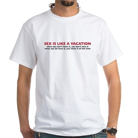 Sex is like a vacation White T-Shirt