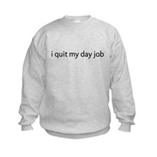 I Quit My Day Job Sweatshirt