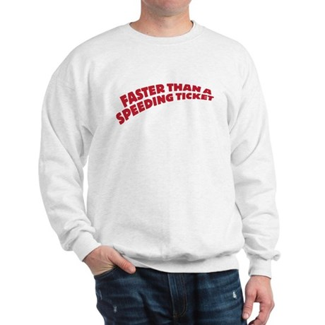 faster than a speeding ticket Sweatshirt