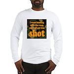 All I got was shot Long Sleeve T-Shirt