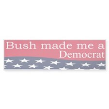 Democrat: Bush made me a Democrat (Bumper)