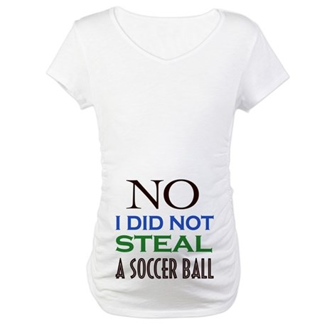 No I Did Not Steal a Soccer Ball Maternity Shirt