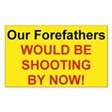 OUR FOREFATHERS WOULD BE SHOOTING BY NOW
