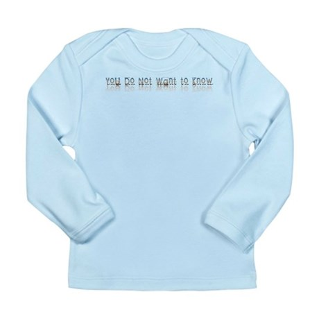 You do Not Want to Know Long Sleeve Infant T-Shirt