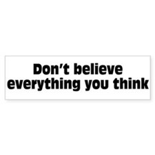 Believe Everything You Think Bumper Sticker
