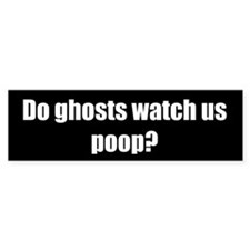 Do ghosts watch us poop? (Bumper Sticker)