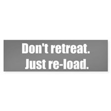 Don't retreat. Just re-load. (Bumper Sticker)