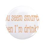 """You Seem Smarter When I'm Dri 3.5"""" Button (10"""