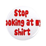 "Stop Looking At My Shirt 3.5"" Button"