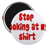 "Stop Looking At My Shirt 2.25"" Magnet (100 pa"