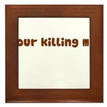 Your Killing Me Framed Tile