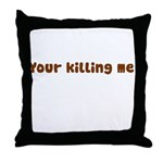 Your Killing Me Throw Pillow