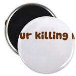 Your Killing Me Magnet