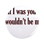 "If I Was You I Wouldn't Be Me 3.5"" Button"