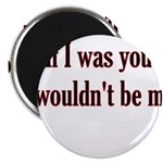 "If I Was You I Wouldn't Be Me 2.25"" Magnet (1"