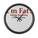 I'M FAT? TELL ME SOMETHING I Large Wall Clock