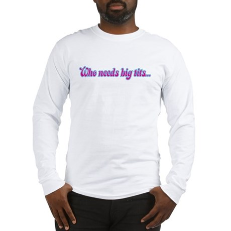 who needs big tits (2 sided) Long Sleeve T-Shirt