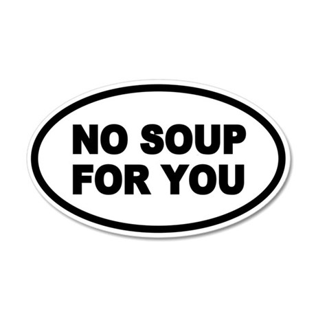 NO SOUP FOR YOU Oval 35x21 Oval Wall Peel