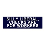 Silly Liberal Checks are for Workers (Bumper)