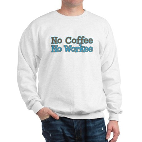 no coffee no workee Sweatshirt