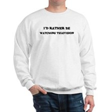 Rather be Watching Television Sweatshirt