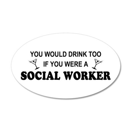 Social Worker You'd Drink Too 35x21 Oval Wall Peel