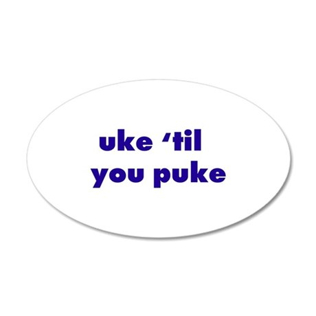 Uke 'til you puke 20x12 Oval Wall Peel