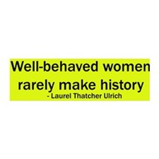 Well behaved women rarely make history bumper stkr