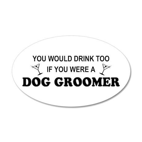 You'd Drink Too Dog Groomer 35x21 Oval Wall Peel