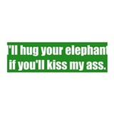 I'll hug your elephant if you'll kiss my ass.